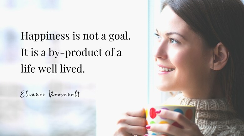 How to Set Goals in Life Quote - Happiness is not a goal. It is a byproduct of a life well lived - from Eleanor Roosevelt